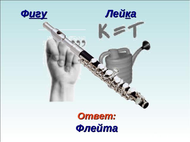 Ответ: Флейта Фигу Лейка