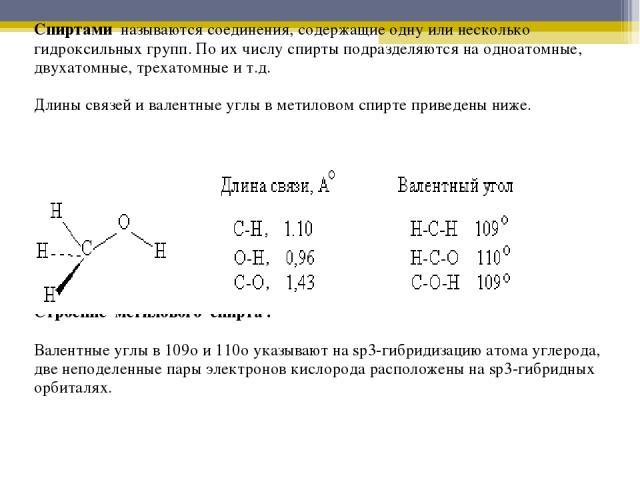 Спиртами называются соединения, содержащие одну или несколько гидроксильных групп. По их числу спирты подразделяются на одноатомные, двухатомные, трехатомные и т.д. Длины связей и валентные углы в метиловом спирте приведены ниже. Строение метилового…