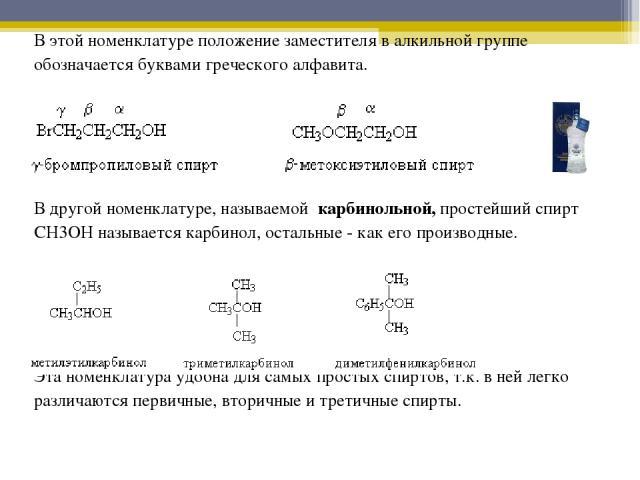 В этой номенклатуре положение заместителя в алкильной группе обозначается буквами греческого алфавита. В другой номенклатуре, называемой карбинольной, простейший спирт CH3OH называется карбинол, остальные - как его производные. Эта номенклатура удоб…