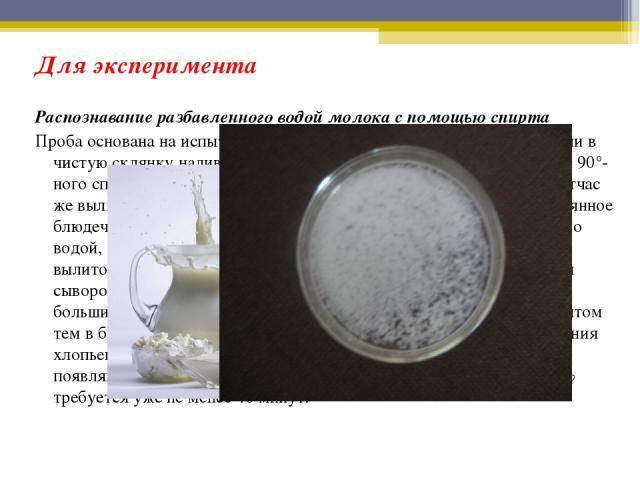 Для эксперимента Распознавание разбавленного водой молока с помощью спирта Проба основана на испытании молока 90°-ным спиртом. В пробирку или в чистую склянку наливают на одну часть по объему молока, две части 90°-ного спирта и взбалтывают смесь в т…