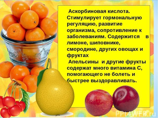 Аскорбиновая кислота. Стимулирует гормональную регуляцию, развитие организма, сопротивление к заболеваниям. Содержится в лимоне, шиповнике, смородине, других овощах и фруктах Апельсины и другие фрукты содержат много витамина С, помогающего не болеть…