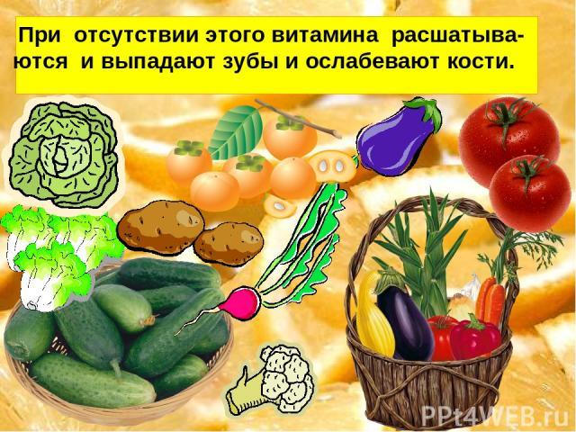 При отсутствии этого витамина расшатыва- ются и выпадают зубы и ослабевают кости.