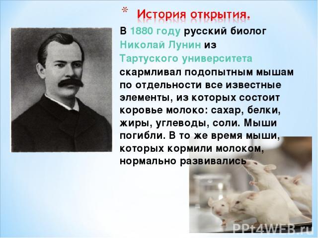 В 1880году русский биолог Николай Лунин из Тартуского университета скармливал подопытным мышам по отдельности все известные элементы, из которых состоит коровье молоко: сахар, белки, жиры, углеводы, соли. Мыши погибли. В то же время мыши, которых к…