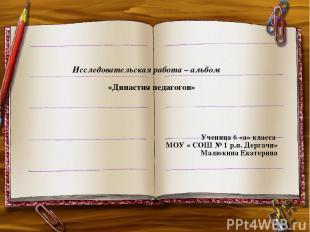 Исследовательская работа – альбом «Династия педагогов» Ученица 6 «а» класса МОУ