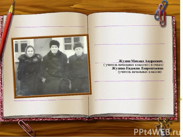 Жулин Михаил Андреевич ( учитель начальных классов) ( в очках) Жулина Евдокия Лаврентьевна (учитель начальных классов)