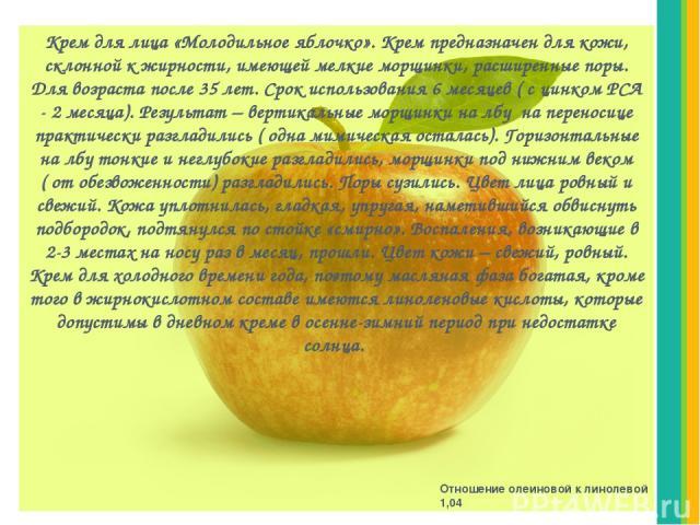 Крем для лица «Молодильное яблочко». Крем предназначен для кожи, склонной к жирности, имеющей мелкие морщинки, расширенные поры. Для возраста после 35 лет. Срок использования 6 месяцев ( с цинком РСА - 2 месяца). Результат – вертикальные морщинки на…