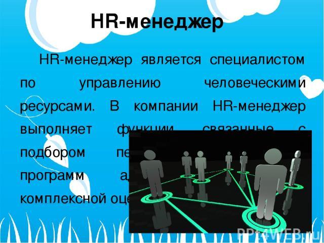 HR-менеджер HR-менеджер является специалистом по управлению человеческими ресурсами. В компании HR-менеджер выполняет функции, связанные с подбором персонала, разработкой программ адаптации, мотивации, комплексной оценки (аттестации) и др.