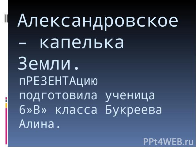 пРЕЗЕНТАцию подготовила ученица 6»В» класса Букреева Алина. Александровское – капелька Земли.