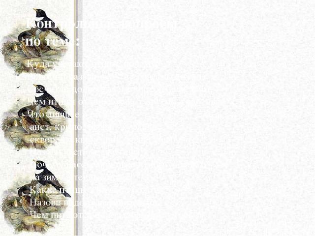 Контрольные вопросы по теме: Куда улетают птицы, почему? Вспомни названия 5-7 перелётных птиц. Сосчитай до пяти: ласточка, лебедь, аист. Чем птицы отличаются от других животных? Что лишнее и почему: аист, крыло, стриж, журавль скворец, скворечник, г…