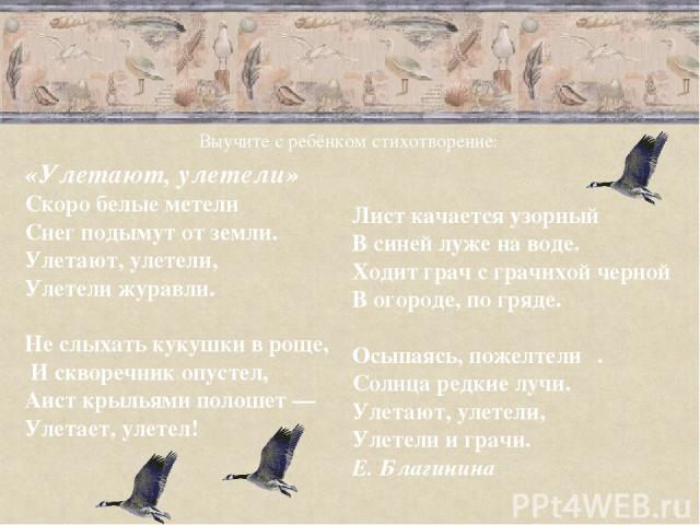 «Улетают, улетели» Скоро белые метели Снег подымут от земли. Улетают, улетели, Улетели журавли.  Не слыхать кукушки в роще, И скворечник опустел, Аист крыльями полошет — Улетает, улетел! Лист качается узорный В синей луже на воде. Ходит грач с грач…