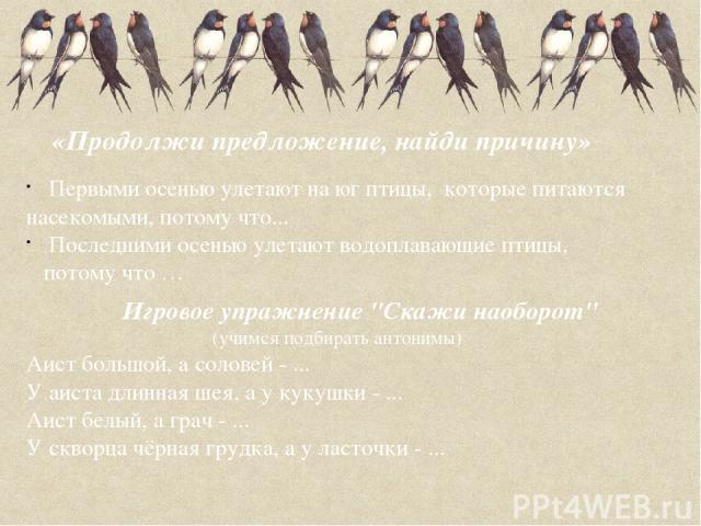 «Продолжи предложение, найди причину» Первыми осенью улетают на юг птицы, которые питаются насекомыми, потому что... Последними осенью улетают водоплавающие птицы, потому что … Игровое упражнение