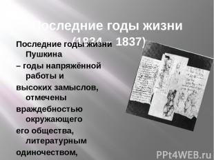 Последние годы жизни (1834 – 1837) Последние годы жизни Пушкина – годы напряжённ