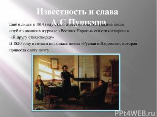 Известность и слава А.С.Пушкина Ещё в лицее в 1814 году стало известно имя А.Пуш