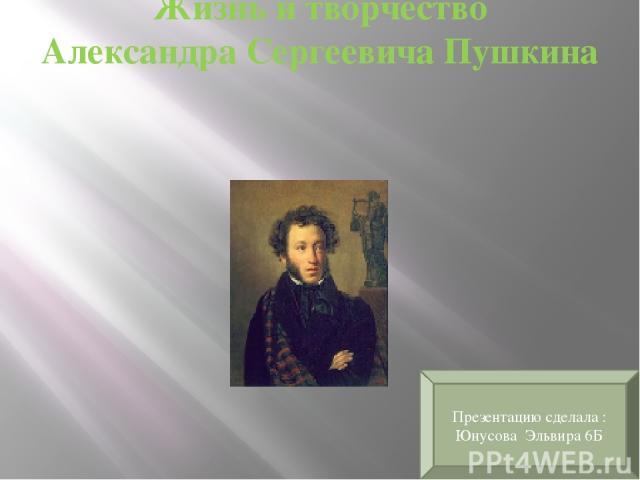 Жизнь и творчество Александра Сергеевича Пушкина Презентацию сделала : Юнусова Эльвира 6Б