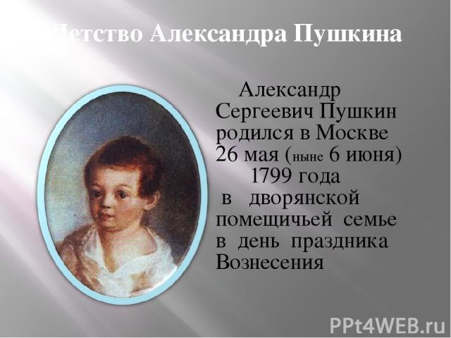 Детство Александра Пушкина Александр Сергеевич Пушкин родился в Москве 26 мая (ныне 6 июня) 1799 года в дворянской помещичьей семье в день праздника Вознесения