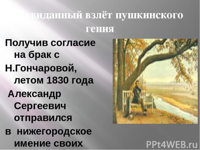 Невиданный взлёт пушкинского гения Получив согласие на брак с Н.Гончаровой, летом 1830 года Александр Сергеевич отправился в нижегородское имение своих родных - Болдино, чтобы привести в порядок хозяйственные дела. В Болдино, из-за эпидемии холеры, …