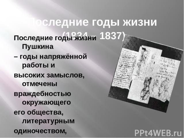 Последние годы жизни (1834 – 1837) Последние годы жизни Пушкина – годы напряжённой работы и высоких замыслов, отмечены враждебностью окружающего его общества, литературным одиночеством, материальными трудностями. Но именно в эти годы появились Многи…