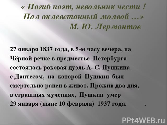 « Погиб поэт, невольник чести ! Пал оклеветанный молвой …» М. Ю. Лермонтов 27 января 1837 года, в 5-м часу вечера, на Чёрной речке в предместье Петербурга состоялась роковая дуэль А. С. Пушкина с Дантесом, на которой Пушкин был смертельно ранен в жи…