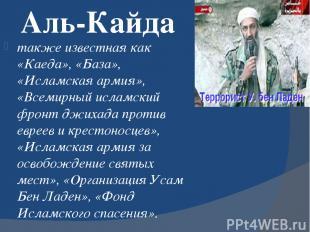 Аль-Кайда также известная как «Каеда», «База», «Исламская армия», «Всемирный исл