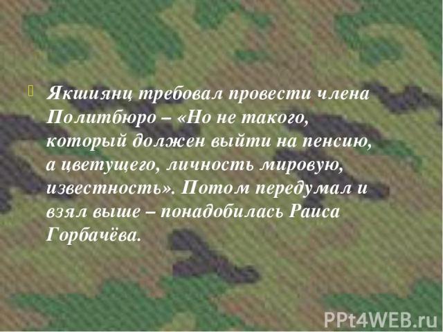 Якшиянц требовал провести члена Политбюро – «Но не такого, который должен выйти на пенсию, а цветущего, личность мировую, известность». Потом передумал и взял выше – понадобилась Раиса Горбачёва.