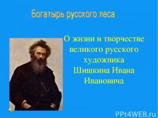 О жизни и творчестве великого русского художника Шишкина Ивана Ивановича