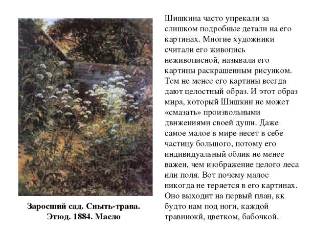 Заросший сад. Сныть-трава. Этюд. 1884. Масло Шишкина часто упрекали за слишком подробные детали на его картинах. Многие художники считали его живопись неживописной, называли его картины раскрашенным рисунком. Тем не менее его картины всегда дают цел…