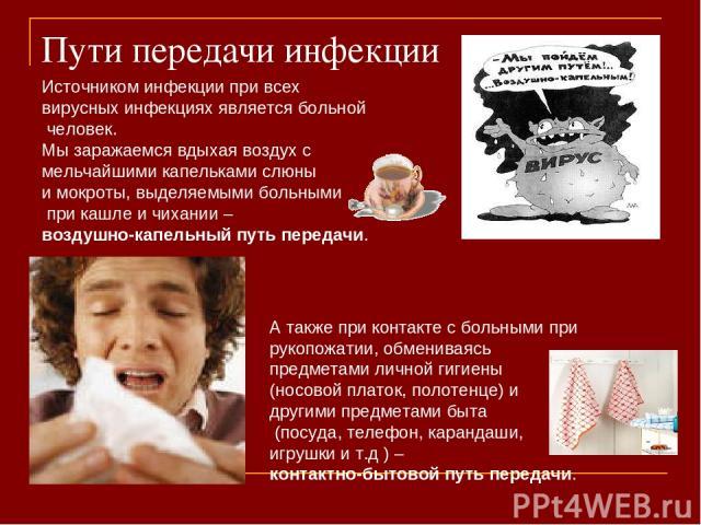 Пути передачи инфекции Источником инфекции при всех вирусных инфекциях является больной человек. Мы заражаемся вдыхая воздух с мельчайшими капельками слюны и мокроты, выделяемыми больными при кашле и чихании – воздушно-капельный путь передачи. А так…