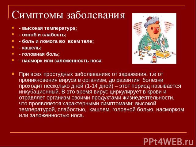 Симптомы заболевания - высокая температура; - озноб и слабость; - боль и ломота во всем теле; - кашель; - головная боль; - насморк или заложенность носа При всех простудных заболеваниях от заражения, т.е от проникновения вируса в организм, до развит…