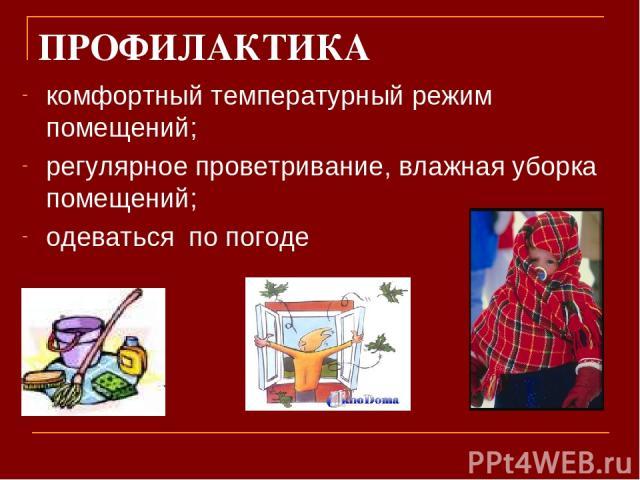 ПРОФИЛАКТИКА комфортный температурный режим помещений; регулярное проветривание, влажная уборка помещений; одеваться по погоде