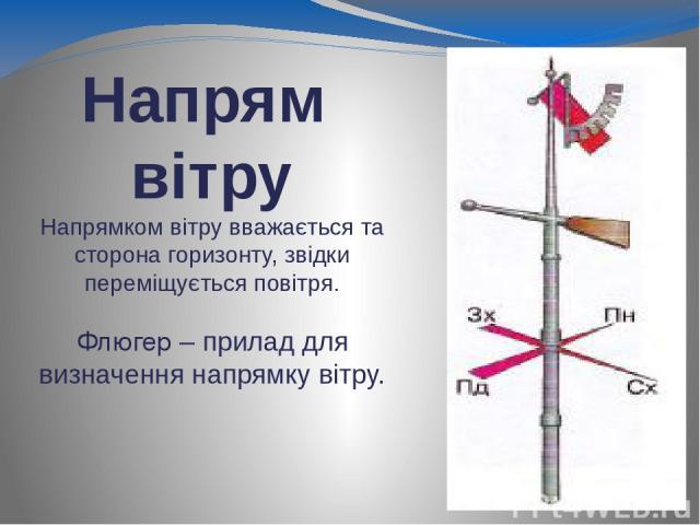 Напрям вітру Напрямком вітру вважається та сторона горизонту, звідки переміщується повітря. Флюгер – прилад для визначення напрямку вітру.