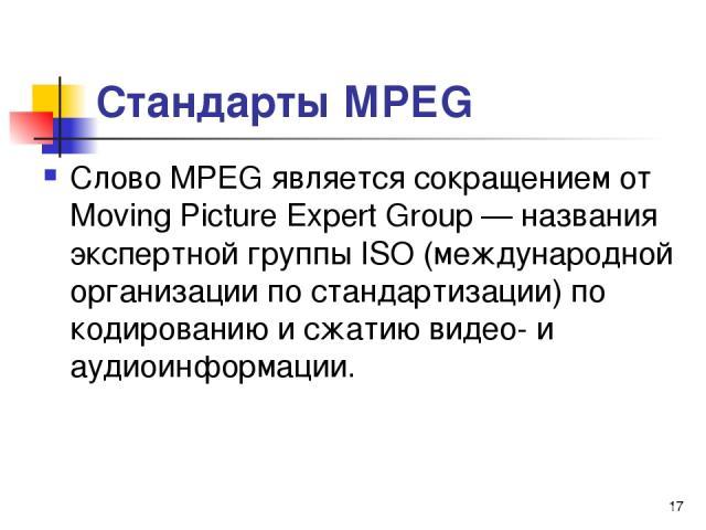 Стандарты МРЕG Слово МРЕG является сокращением от Moving Picture Expert Group — названия экспертной группы ISО (международной организации по стандартизации) по кодированию и сжатию видео- и аудиоинформации. *