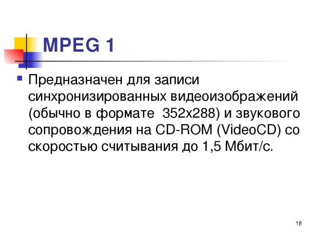 МРЕG 1 Предназначен для записи синхронизированных видеоизображений (обычно в формате 352x288) и звукового сопровождения на СD-RОМ (VideoCD) со скоростью считывания до 1,5 Мбит/с. *