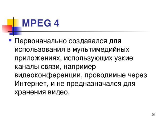 МРЕG 4 Первоначально создавался для использования в мультимедийных приложениях, использующих узкие каналы связи, например видеоконференции, проводимые через Интернет, и не предназначался для хранения видео. *