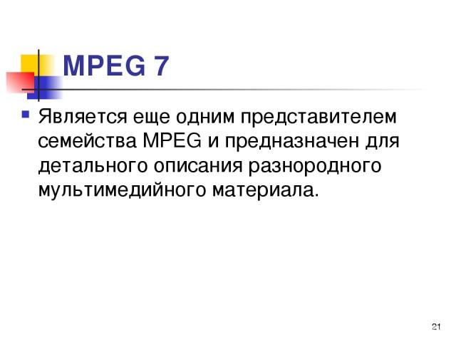 МРЕG 7 Является еще одним представителем семейства МРЕG и предназначен для детального описания разнородного мультимедийного материала. *