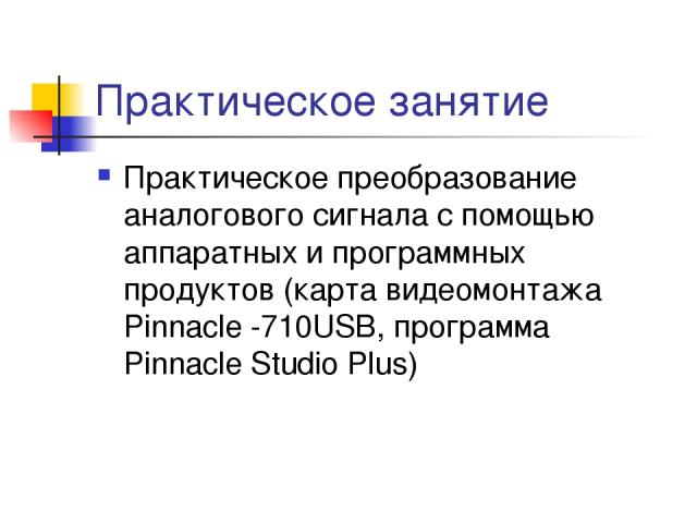 Практическое занятие Практическое преобразование аналогового сигнала с помощью аппаратных и программных продуктов (карта видеомонтажа Pinnacle -710USB, программа Pinnacle Studio Plus)