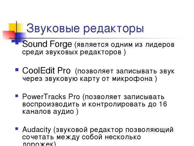Звуковые редакторы Sound Forge (является одним из лидеров среди звуковых редакторов ) CoolEditPro (позволяет записывать звук через звуковую карту от микрофона ) PowerTracks Pro (позволяет записывать воспроизводить и контролировать до 16 каналов ау…