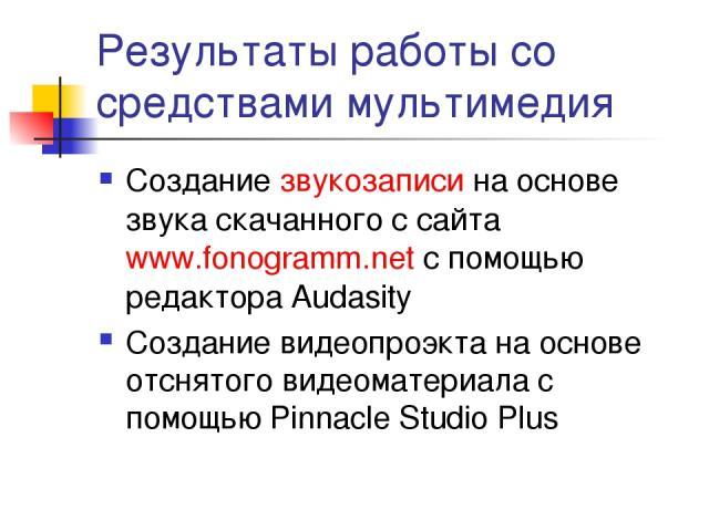 Результаты работы со средствами мультимедия Создание звукозаписи на основе звука скачанного с сайта www.fonogramm.net с помощью редактора Audasity Создание видеопроэкта на основе отснятого видеоматериала c помощью Pinnacle Studio Plus