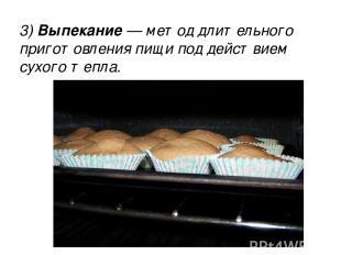 3) Выпекание — метод длительного приготовления пищи под действием сухого тепла.