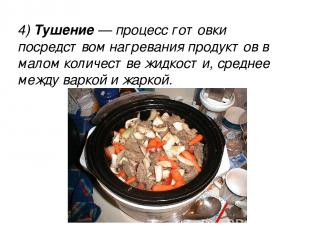 4) Тушение — процесс готовки посредством нагревания продуктов в малом количестве