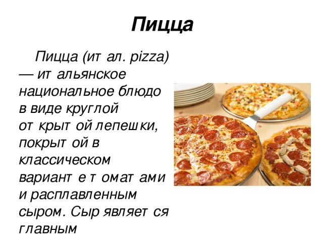 Пицца Пи цца (итал. pizza) — итальянское национальное блюдо в виде круглой открытой лепешки, покрытой в классическом варианте томатами и расплавленным сыром. Сыр является главным ингредиентом пиццы.