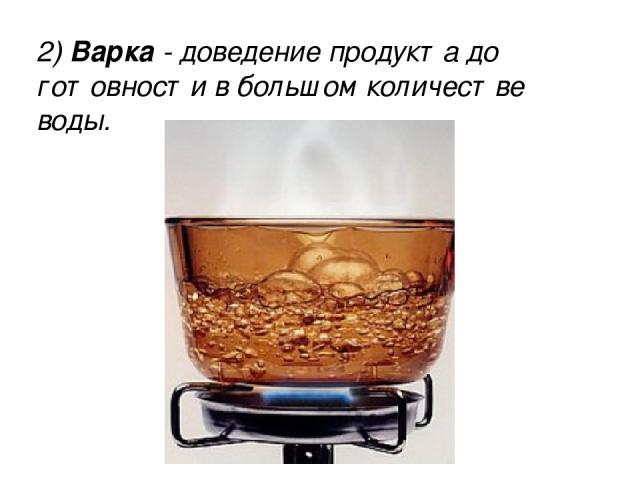 2) Варка - доведение продукта до готовности в большом количестве воды. 2) Варка - доведение продукта до готовности в большом количестве воды.