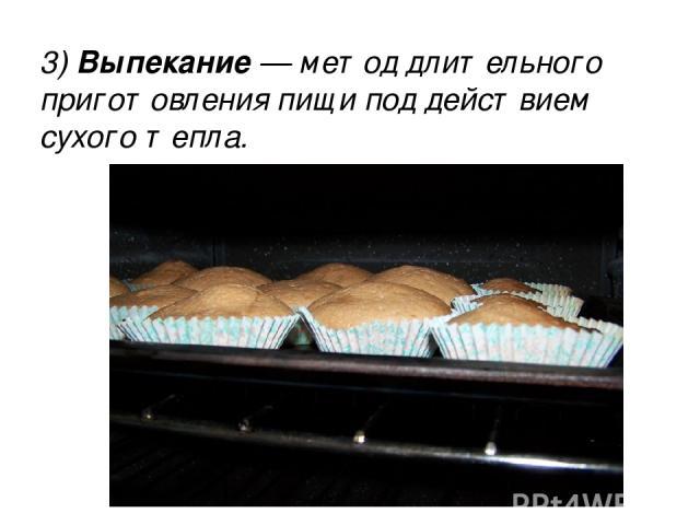 3) Выпекание — метод длительного приготовления пищи под действием сухого тепла. 3) Выпекание — метод длительного приготовления пищи под действием сухого тепла.