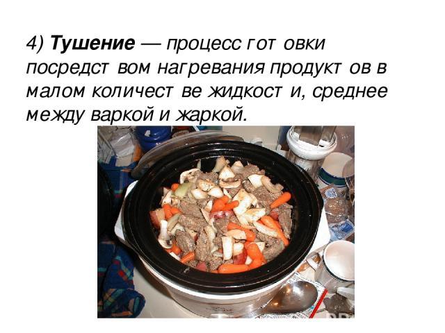 4) Тушение — процесс готовки посредством нагревания продуктов в малом количестве жидкости, среднее между варкой и жаркой. 4) Тушение — процесс готовки посредством нагревания продуктов в малом количестве жидкости, среднее между варкой и жаркой.