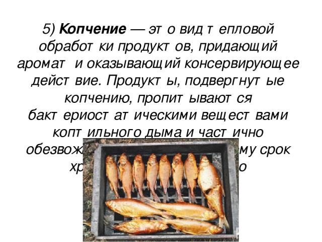 5) Копче ние — это вид тепловой обработки продуктов, придающий аромат и оказывающий консервирующее действие. Продукты, подвергнутые копчению, пропитываются бактериостатическими веществами коптильного дыма и частично обезвоживаются, благодаря чему ср…