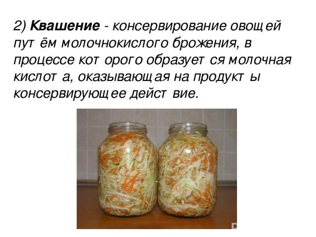 2) Квашение - консервирование овощей путём молочнокислого брожения, в процессе которого образуется молочная кислота, оказывающая на продукты консервирующее действие. 2) Квашение - консервирование овощей путём молочнокислого брожения, в процессе кото…