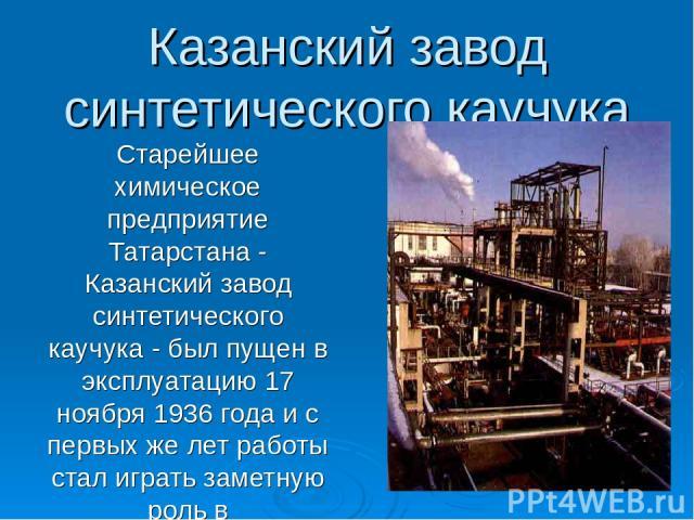 Казанский завод синтетического каучука Старейшее химическое предприятие Татарстана - Казанский завод синтетического каучука - был пущен в эксплуатацию 17 ноября 1936 года и с первых же лет работы стал играть заметную роль в индустриальном развитии р…