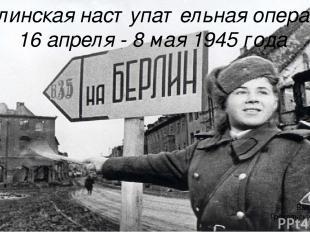 Берлинская наступательная операция 16 апреля - 8 мая 1945 года Выполнила: Грохол