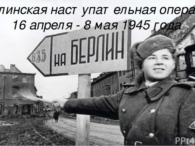 Берлинская наступательная операция 16 апреля - 8 мая 1945 года Выполнила: Грохольская Алина 15-КЭ-1