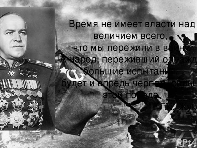 Время не имеет власти над величием всего, что мы пережили в войну. А народ, переживший однажды большие испытания, будет и впредь черпать силы в этой победе. Г.К. Жуков