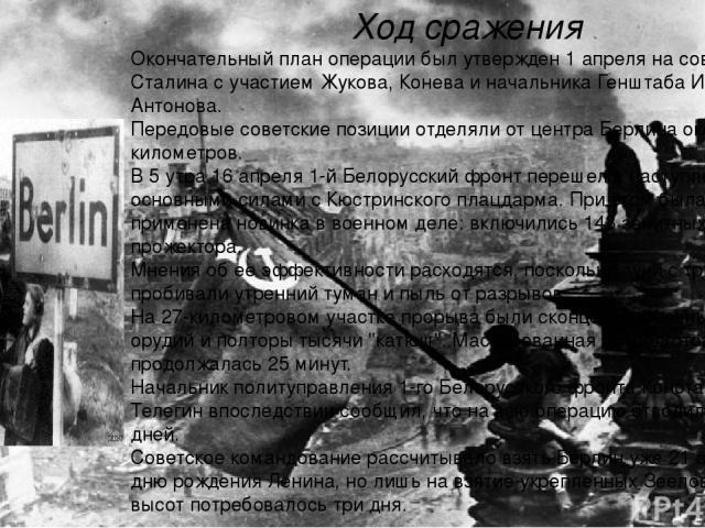 Ход сражения Окончательный план операции был утвержден 1 апреля на совещании у Сталина с участием Жукова, Конева и начальника Генштаба Ивана Антонова. Передовые советские позиции отделяли от центра Берлина около 60 километров. В 5 утра 16 апреля 1-й…
